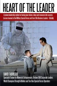 Heart Of The Leader: Turning Ideas And Resources Into Success. Lessons Learned From The Military...