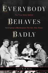 Everybody Behaves Badly: The True Story Behind Hemingway's Masterpiece The Sun Also Rises