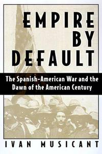EMPIRE BY DEFAULT : The Spanish - American War and the Dawn of the American Century
