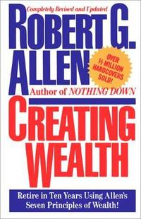 Creating Wealth: Retire In Ten Years Using Allen's Seven Principles Of Wealth!