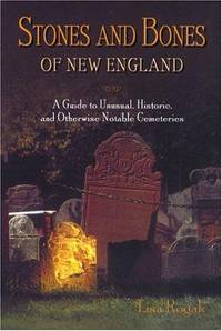 Stones and Bones of New England  A Guide to  Unusual, Historic, and  Otherwise Notable Cemeteries