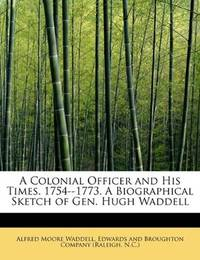 A Colonial Officer and His Times. 1754--1773. A Biographical Sketch of Gen. Hugh Waddell