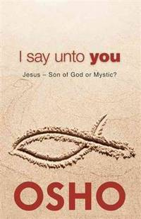 I SAY UNTO YOU: Jesus--Son Of God Or Mystic?