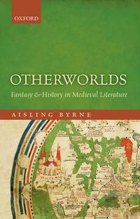 Otherworlds: Fantasy and History in Medieval Literature by Aisling Byrne - First Edition - 2015 - from Three Geese In Flight Celtic Books (SKU: 9000235)
