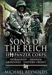 SONS OF THE REICH: II SS PANZER CORPS, NORMANDY, ARDENNES, EASTERN FRONT