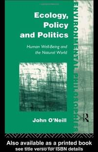ECOLOGY, POLICY AND POLITICS: HUMAN WELL-BEING AND THE NATURAL WORLD (ENVIRONMENTAL PHILOSOPHIES)