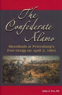 The Confederate Alamo: Bloodbath at Petersburgs Fort Gregg on April 2, 1865 by John J. Fox - 2010