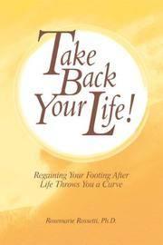 Take Back Your Life! Rossetti, Rosemarie