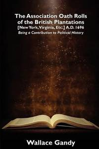 The Association Oath Rolls of the British Plantations [New York, Virginia, Etc.] A.D. 1696: Being a Contribution to Political History (Malcolm Hulke Studies in Cinema and Television,)