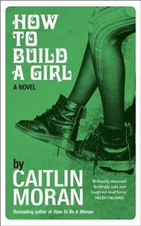 How to Build a Girl by MORAN Caitlin: - First Edition - from Mr Mac and Biblio.co.nz