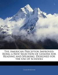 The American Preceptor Improved: Being a New Selection of Lessons for Reading and Speaking....