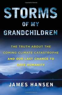 Storms of My Grandchildren: The Truth About the Coming Climate Catastrophe and Our Last Chance to...