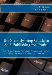 The Step-by-Step Guide to Self-Publishing for Profit!: Start Your Own Home-Based Publishing...