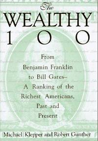 The Wealthy 100: from Benjamin Franklin to Bill Gates--a ranking of the richest Americans, past and present