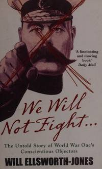 image of We Will Not Fight...: The Untold Story of World War Ones Conscientious Objectors