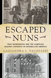 Escaped Nuns: True Womanhood and the Campaign Against Convents in Antebellum America (Hardcover)