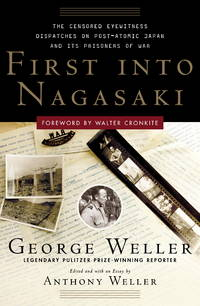 First Into Nagasaki: The Censored Eyewitness Dispatches on Post-Atomic Japan and Its Prisoners of War by George Weller, Anthony Weller