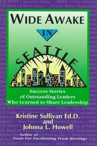 Wide Awake in Seattle: Success Stories of Outstanding Leaders Who Learned to Share Leadership