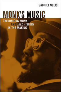 MONK'S MUSIC Thelonious Monk and Jazz History in the Making by Gabriel Solis - 2008