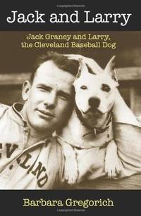Jack and Larry: Jack Graney and Larry, the Cleveland Baseball Dog