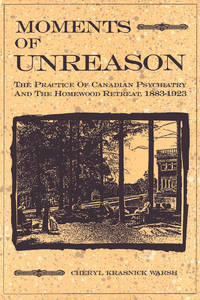Moments of Unreason: The Practice of Canadian Psychiatry and the Homewood Retreat, 1883-1923