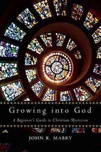 Growing Into God A Beginner's Guide to Christiam Mysticism