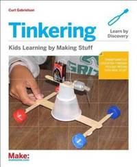 Tinkering: Kids Learn by Making Stuff Gabrielson, Curt