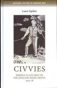 Civvies: Middle-class men on the English Home Front, 1914-18 (Cultural History of Modern War MUP)