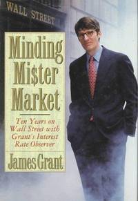 MINDING MISTER MARKET: TEN YEARS ON WALL STREET WITH GRANT'S INTEREST RATE  OBSERVER