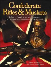 Confederate Rifles & Muskets.  Infantry Small Arms Manufactured in the Southern Confederacy, 1861-1865