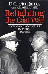 REFIGHTING THE LAST WAR  - Command  and Crisis in Korea, 1950-1953