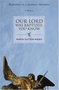 OUR LORD WAS BAPTIZED, YOU KNOW: Reflections on a Spiritual Adventure [Paperback] Weeks, Marta