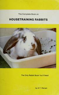 The Complete Book on Housetraining Rabbits : The Only Rabbit Book You\'ll Need