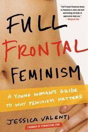 Full Frontal Feminism: A Young Woman?s Guide to Why Feminism Matters