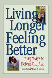 Living Longer, Feeling Better: 399 Ways to Defeat Old Age