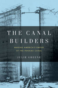 The Canal Builders  Making America's Empire at the Panama Canal
