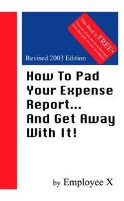 How To Pad Your Expense Report...And Get Away With It!, Revised Edition