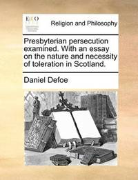 image of Presbyterian persecution examined. With an essay on the nature and necessity of toleration in Scotland