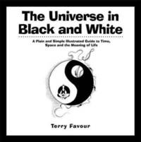 UNIVERSE IN BLACK AND WHITE: A Plain & Simple Illustrated Guide To Time, Space & The Meaning Of Life