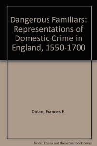 Dangerous Familiars: Representations of Domestic Crime in England , 1550-1700