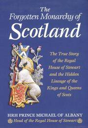 The Forgotten Monarchy of Scotland. The True Story of the House of Stewart and the Hidden Lineage of the Kings and Queens of the Scots.