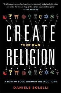 CREATE YOUR OWN RELIGION: A How-To Book Without Instructions