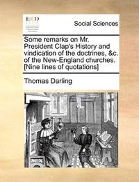 Some remarks on Mr. President Clap's History and vindication of the doctrines, &c. of the New-England churches. [Nine lines of quotations] by Thomas Darling - Paperback - 2010-05-28 - from Ergodebooks (SKU: SONG1140961020)