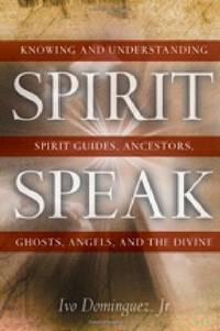Spirit Speak: Knowing and Understanding Spirit Guides, Ancestors, Ghosts, Angels and the Divine
