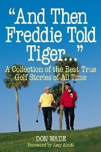 And Then Freddie Told Tiger . . . A Collection of the Best True Golf Stories of All Time