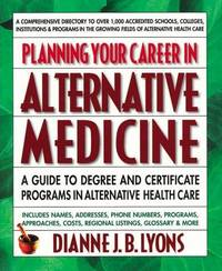 Planning Your Career in Alternative Medicine: A Guide to Degree and Certificate Programs in...