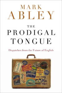 The Prodigal Tongue  Dispatches from the Future of English by  Mark Abley - First Edition - 2008 - from B-Line Books and Biblio.co.uk