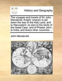 image of The voyages and travels of Sir John Mandevile, Knight: wherein is set down the way to the Holy Land, and to Hierusalem: as also to the lands of the ... ; to India, and divers other countries: ..
