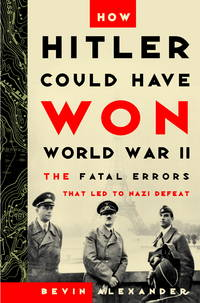 How Hitler Could Have Won World War II: The Fatal Errors That Led to Nazi Defeat.
