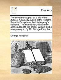 image of The constant couple: or, a trip to the Jubilee. A comedy. Acted at the Theatre-Royal in Drury-Lane, by His Majesty's servants. The fifth edition; with ... and a new prologue. By Mr. George Farquhar